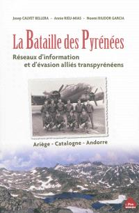 La bataille des Pyrénées : réseaux d'information et d'évasion alliés transpyrénéens : Ariège, Catalogne, Andorre