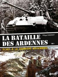 La bataille des Ardennes : échec à la dernière Blitzkrieg. Volume 1