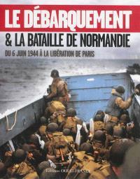 Le débarquement & la bataille de Normandie : du 6 juin 1944 à la libération de Paris