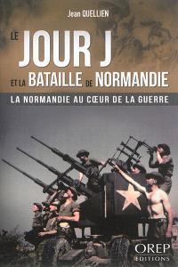 Le jour J et la bataille de Normandie : la Normandie au coeur de la guerre