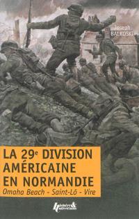La 29e division américaine en Normandie : le débarquement et la bataille du bocage : Omaha Beach, Saint-Lô, Vire