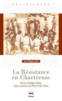 La Résistance en Chartreuse : Voreppe, Rives, Voiron, Saint-Laurent du Pont, 1940-1944