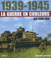 1939-1945, la guerre en couleurs : air, terre, mer