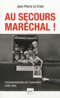 Au secours, Maréchal ! : l'instrumentalisation de l'humanitaire, 1940-1944