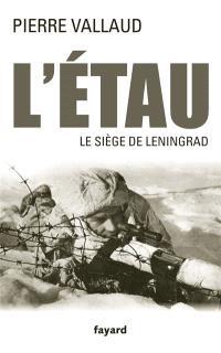 L'étau : le siège de Leningrad, juin 1941-janvier 1944