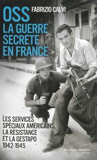 OSS : la guerre secrète en France : les services spéciaux américains, la Résistance et la Gestapo : 1942-1945