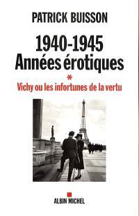 1940-1945 : années érotiques. Volume 1, Vichy ou les infortunes de la vertu