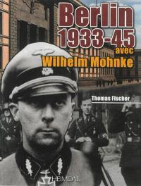 Berlin 1933-1945 : avec Wilhelm Mohnke, le Kampfkommandant de la chancellerie du Reich