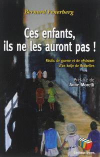 Ces enfants, ils ne les auront pas ! : récits de guerre et de résistant d'un ketje de Bruxelles