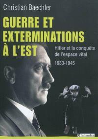 Guerre et exterminations à l'Est : Hitler et la conquête de l'espace vital, 1933-1945