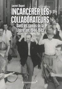 Incarcérer les collaborateurs : dans les camps de la Libération, 1944-1945