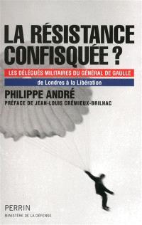 La Résistance confisquée ? : les délégués militaires du général de Gaulle : de Londres à la Libération