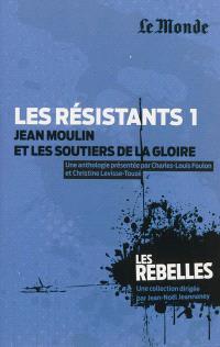 Les résistants. Volume 1, Jean Moulin et les soutiers de la gloire