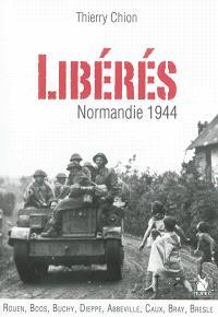 Libérés ! : Normandie 1944 : Rouen, Boos, Buchy, Dieppe, Abbeville et en Caux, Bray, Bresle...
