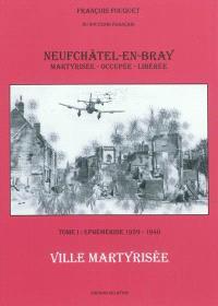 Neufchâtel-en-Bray : ville martyrisée, occupée et libérée. Volume 1, Ephéméride, 1939-1940 : ville martyrisée
