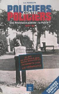 Policiers rebelles. Volume 2, Policiers contre policiers : une Résistance oubliée, la police : 1940-45