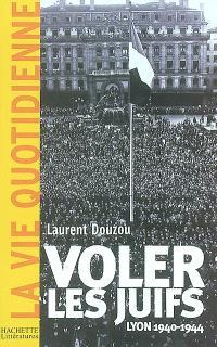 Voler les juifs : Lyon, 1940-1945