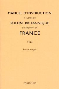 Manuel d'instruction à l'usage du soldat britannique débarquant en France : 1944 : édition bilingue