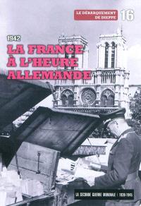 La Seconde Guerre mondiale : 1939-1945. Volume 16, 1942 : la France à l'heure allemande, le débarquement de Dieppe