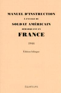 Manuel d'instruction à l'usage du soldat américain débarquant en France : 1944 : édition bilingue