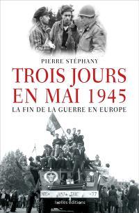 Trois jours en mai : 1945, la fin de la guerre en Europe