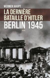 La dernière bataille d'Hitler : Berlin 1945 : récit