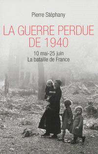 La guerre perdue de 1940 : 10 mai-25 juin 1940 : la bataille de France