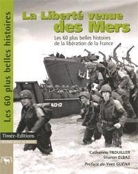 La liberté venue des mers : les 60 plus belles histoires des débarquements et de la libération de la France