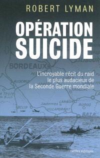 Opération suicide : l'incroyable récit du raid le plus audacieux de la Seconde Guerre mondiale