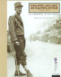 Philippe Leclerc de Hautecloque, 1902-1947 : la légende d'un héros