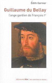 Guillaume du Bellay : l'ange gardien de François Ier
