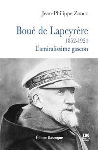 Boué de Lapeyrère : 1852-1924 : l'amiralissime gascon