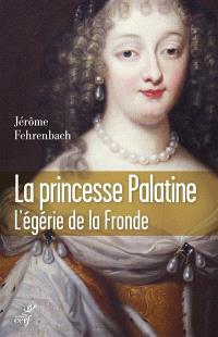 La princesse palatine : l'égérie de la Fronde