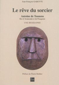 Le rêve du sorcier : Antoine de Tounens, roi d'Araucanie et de Patagonie : une biographie. Volume 1