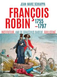 François Robin, l'orateur des campagnes : ami de Babeuf, communiste, guillotiné en 1797 : 1755-1797