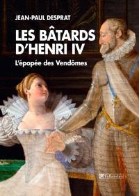 Les bâtards d'Henri IV : l'épopée des Vendômes, 1594-1727