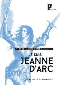Je suis... : Jeanne d'Arc : biographie historique