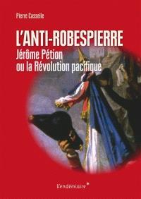 L'anti-Robespierre : Jérôme Pétion ou La Révolution pacifique