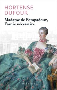 Madame de Pompadour, l'amie nécessaire : biographie