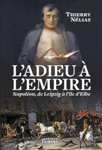 L'adieu à l'Empire : Napoléon, de Leipzig à l'île d'Elbe