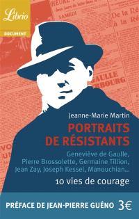Portraits de résistants : 10 vies de courage : Geneviève de Gaulle, Pierre Brossolette, Germaine Tillion, Jean Zay, Joseph Kessel, Manouchian...