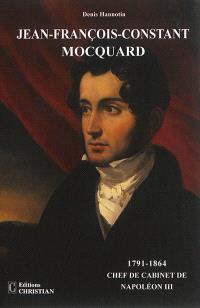 Jean-François-Constant Mocquard, 1791-1864 : chef de cabinet de Napoléon III : un incontournable personnage du second Empire ? Une existence, deux rencontres, trois vies...