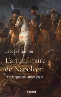 L'art militaire de Napoléon : une biographie stratégique