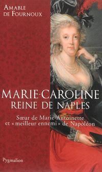 Marie-Caroline, reine de Naples : soeur de Marie-Antoinette et meilleur ennemi de Napoléon