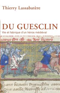 Du Guesclin : vie et fabrique d'un héros médiéval