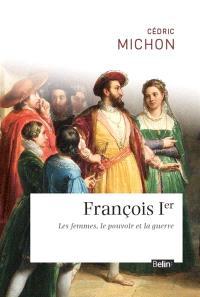 François 1er : les femmes, le pouvoir et la guerre