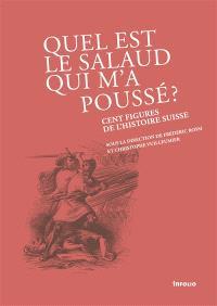 Quel est le salaud qui m'a poussé ? : cent figures de l'histoire suisse