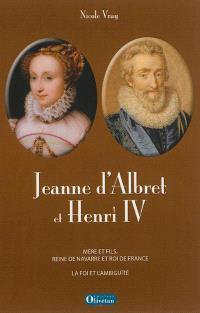 Jeanne d'Albret et Henri IV : mère et fils, reine de Navarre et roi de France : la foi et l'ambiguïté