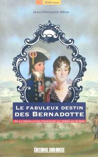 Le fabuleux destin des Bernadotte : de la Révolution française au trône de Suède