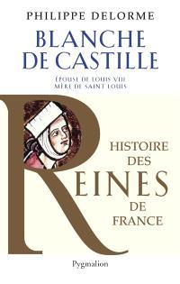 Blanche de Castille : épouse de Louis VIII, mère de Saint Louis